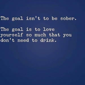 The goal is to love yourself so much you don't need to drink.