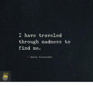I have traveled through madness to find me.