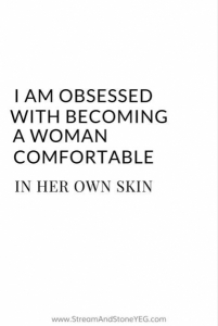 I am obsessed with becoming a woman comfortable in her own skin