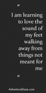I am learning to love the sound of my feet walking away from things not meant for me.