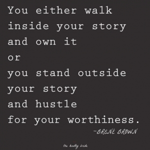 You either walk inside your story and own it, or you stand outside your story and hustle for your worthiness.