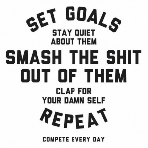 Set goals, stay quiet, smash the shit out of them.