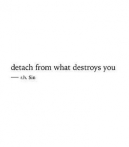 Detach from what destroys you.